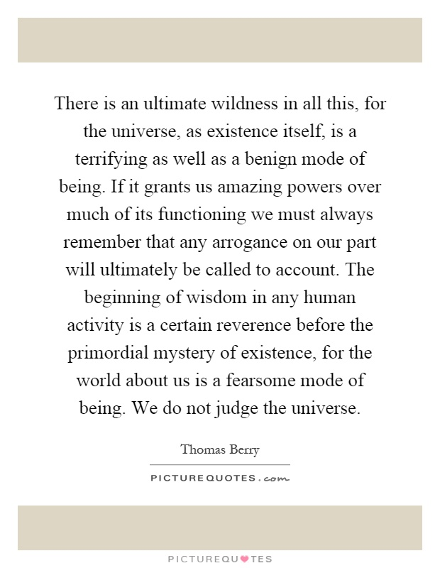 There is an ultimate wildness in all this, for the universe, as existence itself, is a terrifying as well as a benign mode of being. If it grants us amazing powers over much of its functioning we must always remember that any arrogance on our part will ultimately be called to account. The beginning of wisdom in any human activity is a certain reverence before the primordial mystery of existence, for the world about us is a fearsome mode of being. We do not judge the universe Picture Quote #1