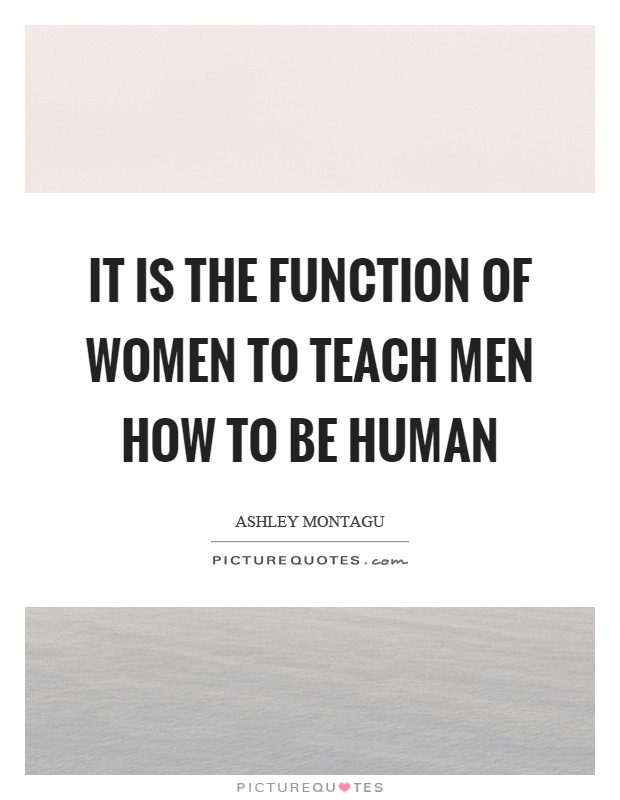 It is the function of women to teach men how to be human Picture Quote #1