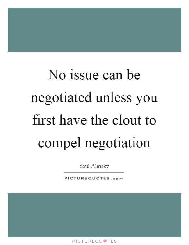 No issue can be negotiated unless you first have the clout to compel negotiation Picture Quote #1