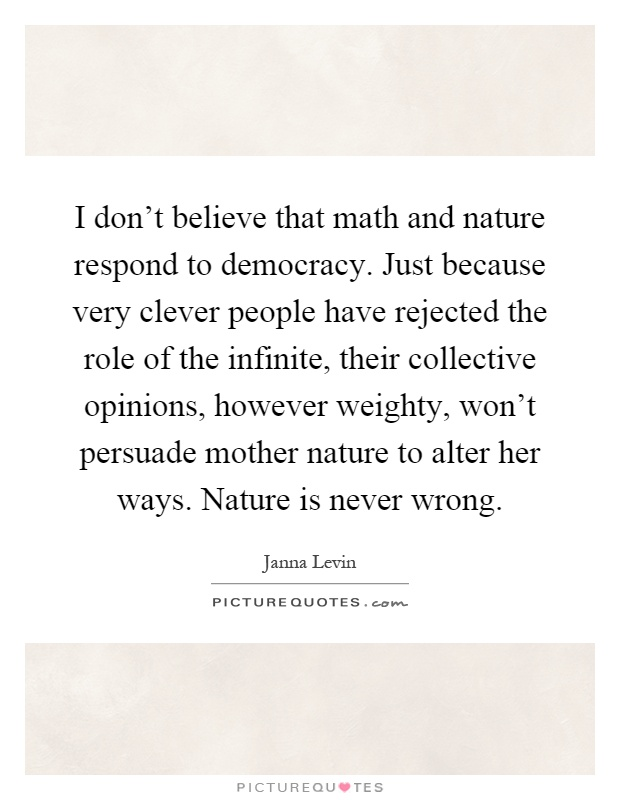 I don't believe that math and nature respond to democracy. Just because very clever people have rejected the role of the infinite, their collective opinions, however weighty, won't persuade mother nature to alter her ways. Nature is never wrong Picture Quote #1