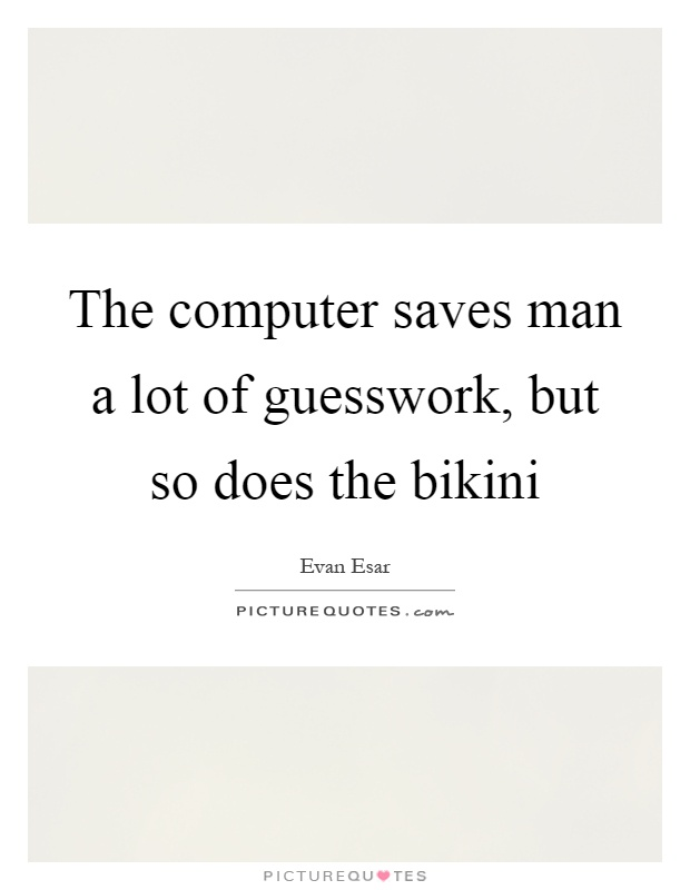 The computer saves man a lot of guesswork, but so does the bikini Picture Quote #1