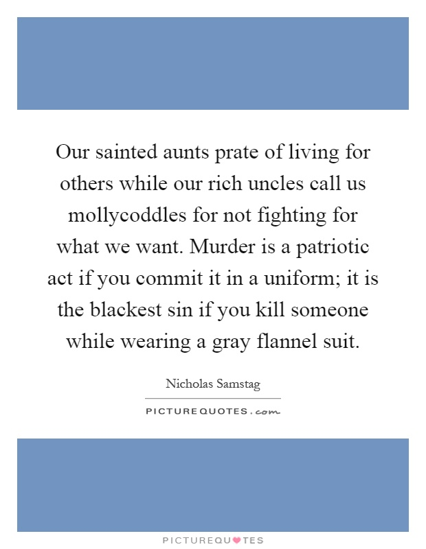 Our sainted aunts prate of living for others while our rich uncles call us mollycoddles for not fighting for what we want. Murder is a patriotic act if you commit it in a uniform; it is the blackest sin if you kill someone while wearing a gray flannel suit Picture Quote #1