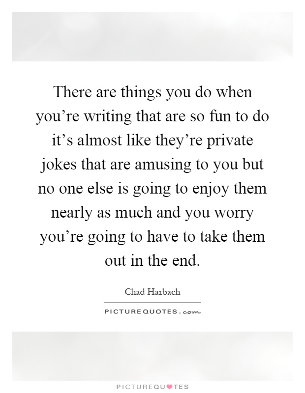 There are things you do when you're writing that are so fun to do it's almost like they're private jokes that are amusing to you but no one else is going to enjoy them nearly as much and you worry you're going to have to take them out in the end Picture Quote #1