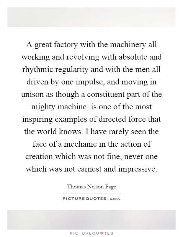A great factory with the machinery all working and revolving with absolute and rhythmic regularity and with the men all driven by one impulse, and moving in unison as though a constituent part of the mighty machine, is one of the most inspiring examples of directed force that the world knows. I have rarely seen the face of a mechanic in the action of creation which was not fine, never one which was not earnest and impressive Picture Quote #1