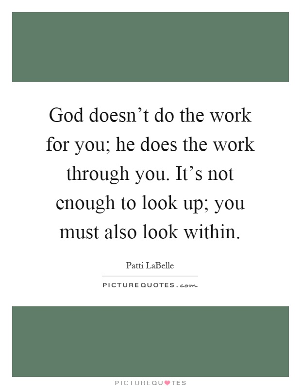 God doesn't do the work for you; he does the work through you. It's not enough to look up; you must also look within Picture Quote #1