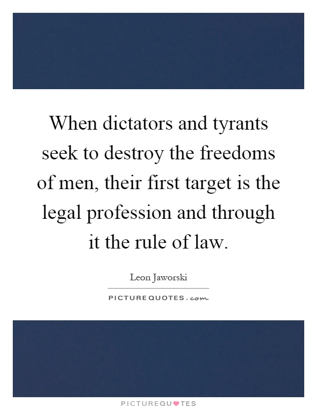 When dictators and tyrants seek to destroy the freedoms of men, their first target is the legal profession and through it the rule of law Picture Quote #1