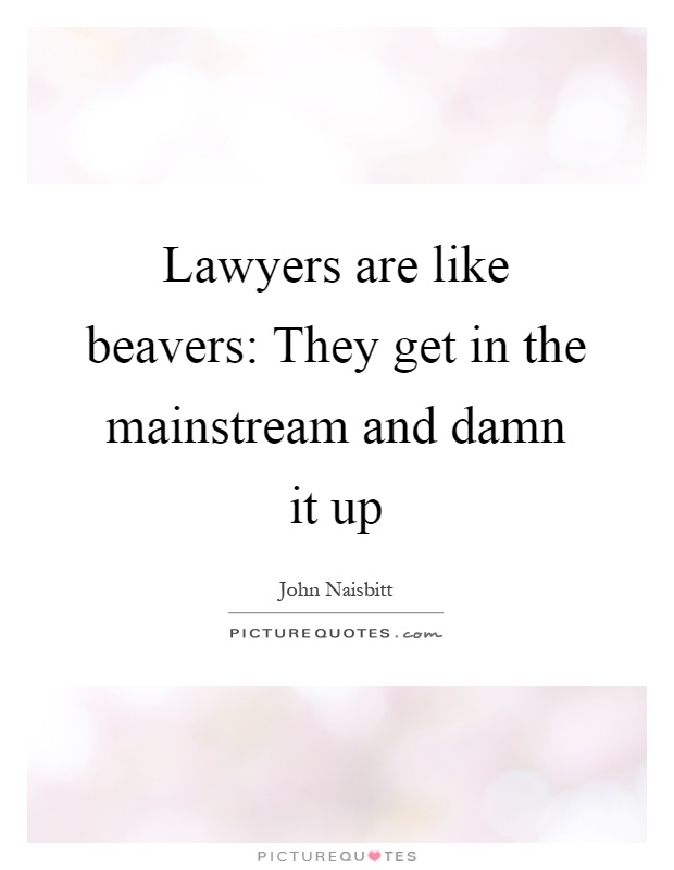Lawyers are like beavers: They get in the mainstream and damn it up Picture Quote #1