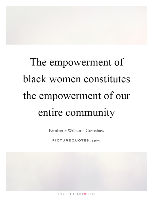 The empowerment of black women constitutes the empowerment of our entire community Picture Quote #1