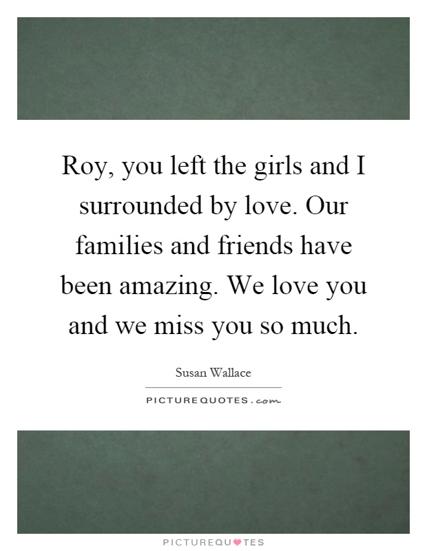 Roy, you left the girls and I surrounded by love. Our families and friends have been amazing. We love you and we miss you so much Picture Quote #1