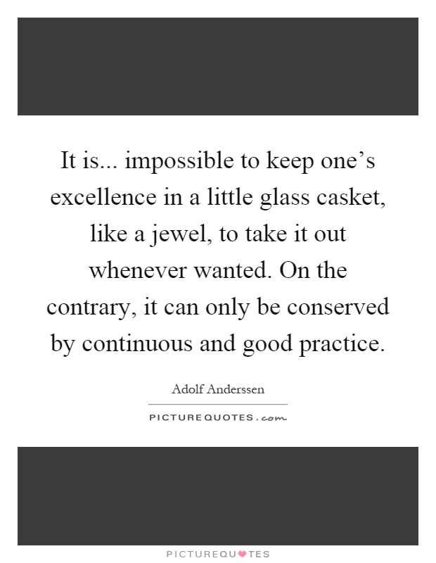 It is... impossible to keep one's excellence in a little glass casket, like a jewel, to take it out whenever wanted. On the contrary, it can only be conserved by continuous and good practice Picture Quote #1