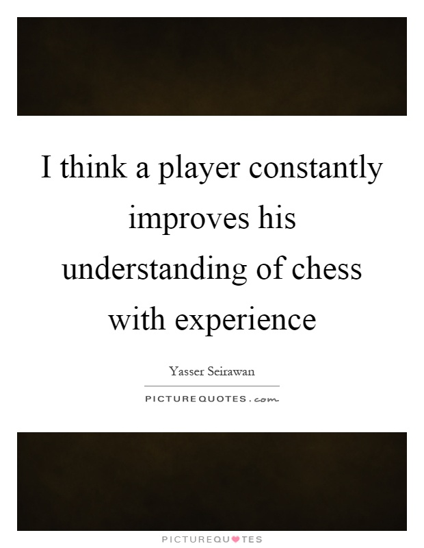 I think a player constantly improves his understanding of chess with experience Picture Quote #1