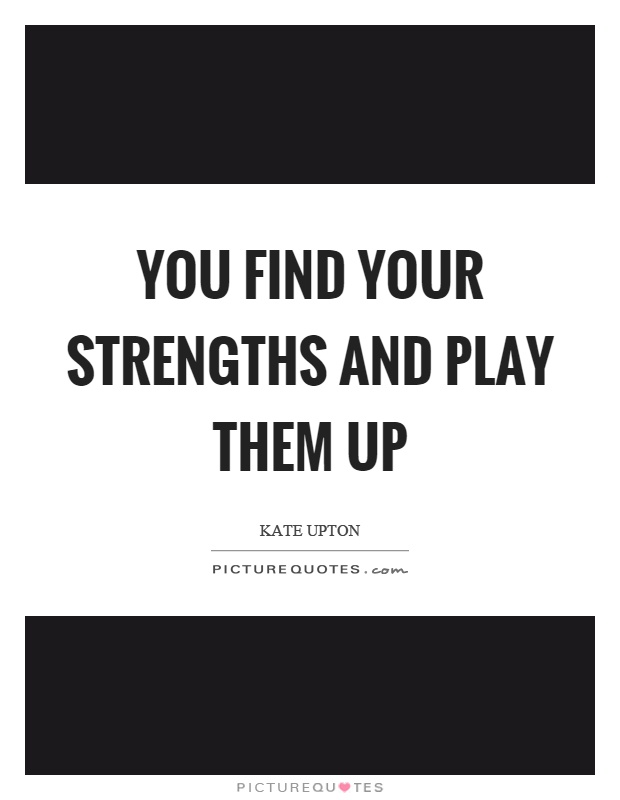 You find your strengths and play them up Picture Quote #1
