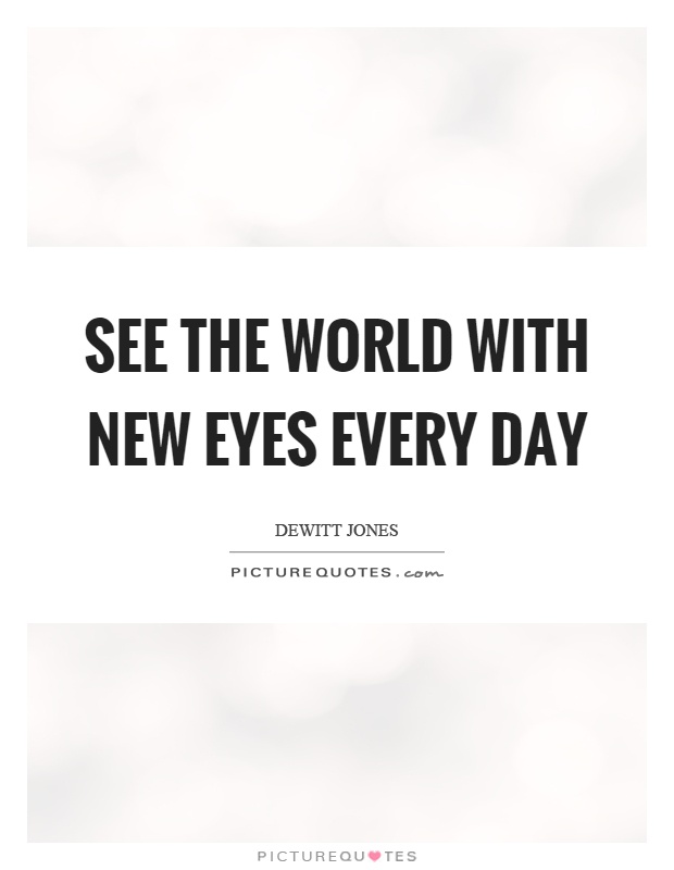 See the world with new eyes every day Picture Quote #1