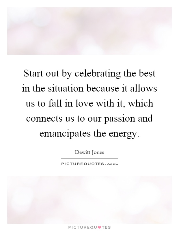 Start out by celebrating the best in the situation because it allows us to fall in love with it, which connects us to our passion and emancipates the energy Picture Quote #1
