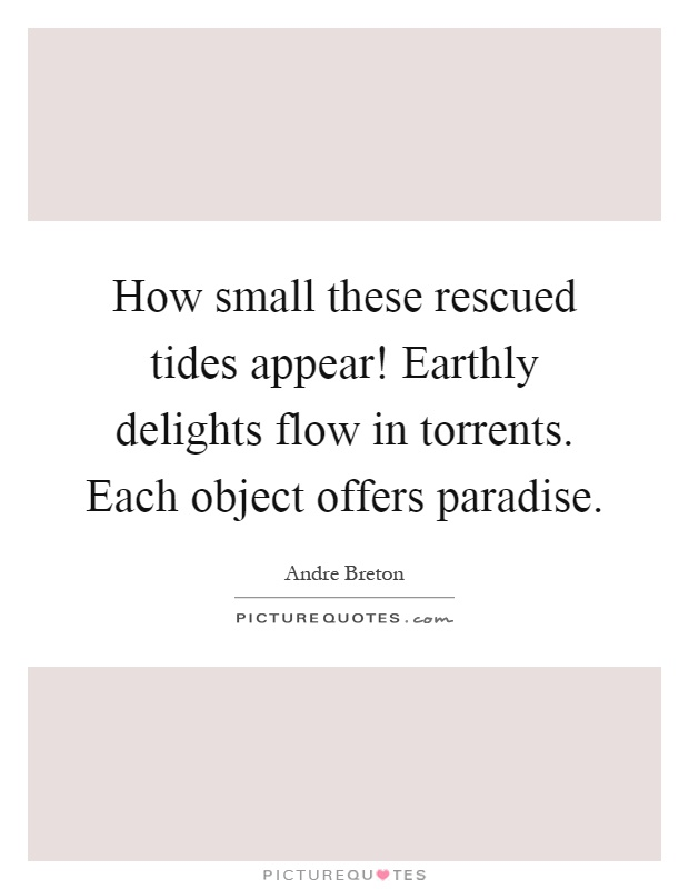 How small these rescued tides appear! Earthly delights flow in torrents. Each object offers paradise Picture Quote #1