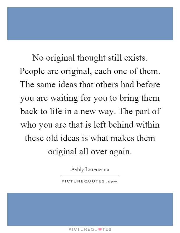 No original thought still exists. People are original, each one of them. The same ideas that others had before you are waiting for you to bring them back to life in a new way. The part of who you are that is left behind within these old ideas is what makes them original all over again Picture Quote #1
