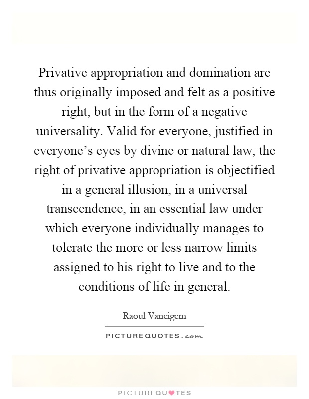 Privative appropriation and domination are thus originally imposed and felt as a positive right, but in the form of a negative universality. Valid for everyone, justified in everyone's eyes by divine or natural law, the right of privative appropriation is objectified in a general illusion, in a universal transcendence, in an essential law under which everyone individually manages to tolerate the more or less narrow limits assigned to his right to live and to the conditions of life in general Picture Quote #1