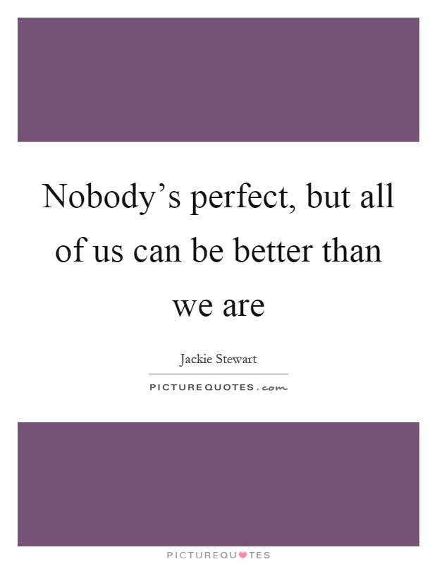Nobody's perfect, but all of us can be better than we are Picture Quote #1