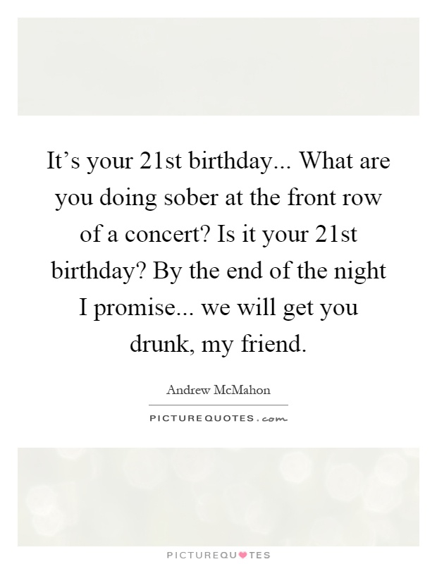 Its Your 21st Birthday What Are You Doing Sober At The Front