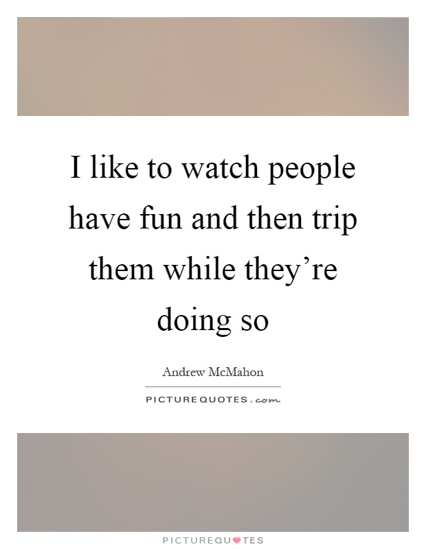 I like to watch people have fun and then trip them while they're doing so Picture Quote #1