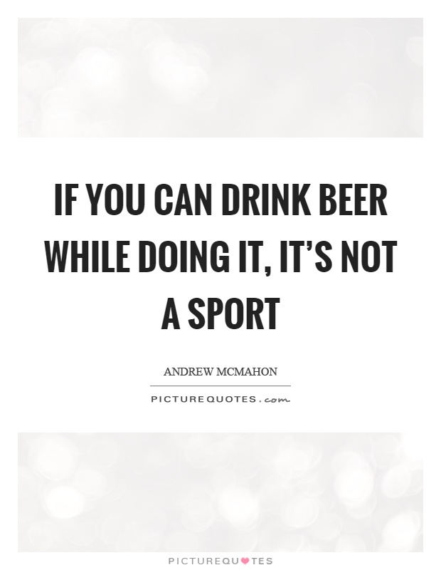 If you can drink beer while doing it, it's not a sport Picture Quote #1