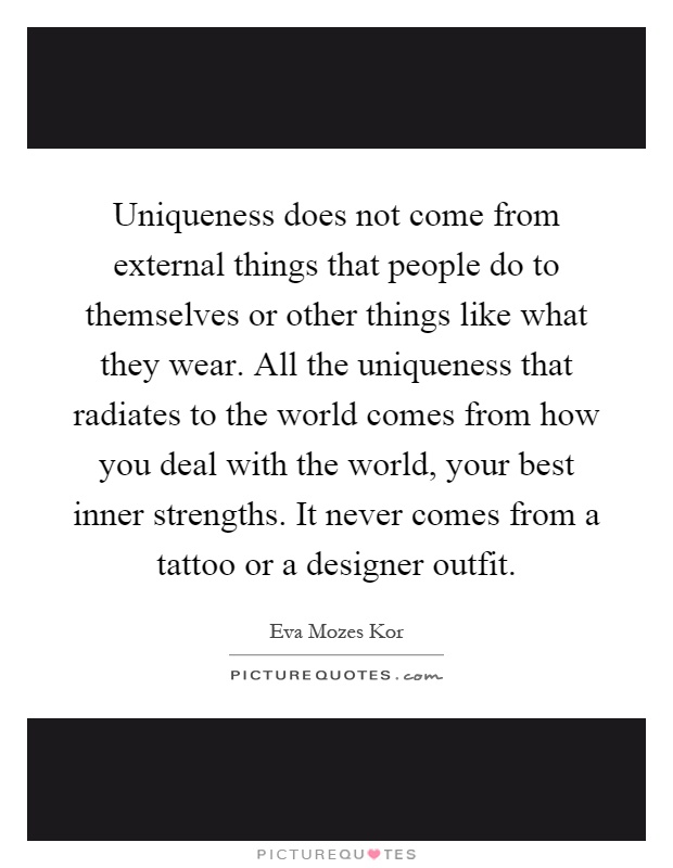 Uniqueness does not come from external things that people do to themselves or other things like what they wear. All the uniqueness that radiates to the world comes from how you deal with the world, your best inner strengths. It never comes from a tattoo or a designer outfit Picture Quote #1