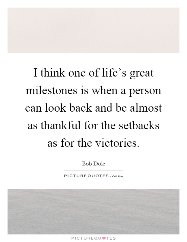 I think one of life's great milestones is when a person can look back and be almost as thankful for the setbacks as for the victories Picture Quote #1