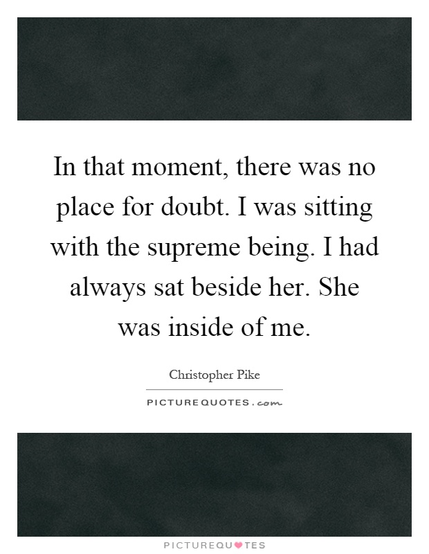 In that moment, there was no place for doubt. I was sitting with the supreme being. I had always sat beside her. She was inside of me Picture Quote #1