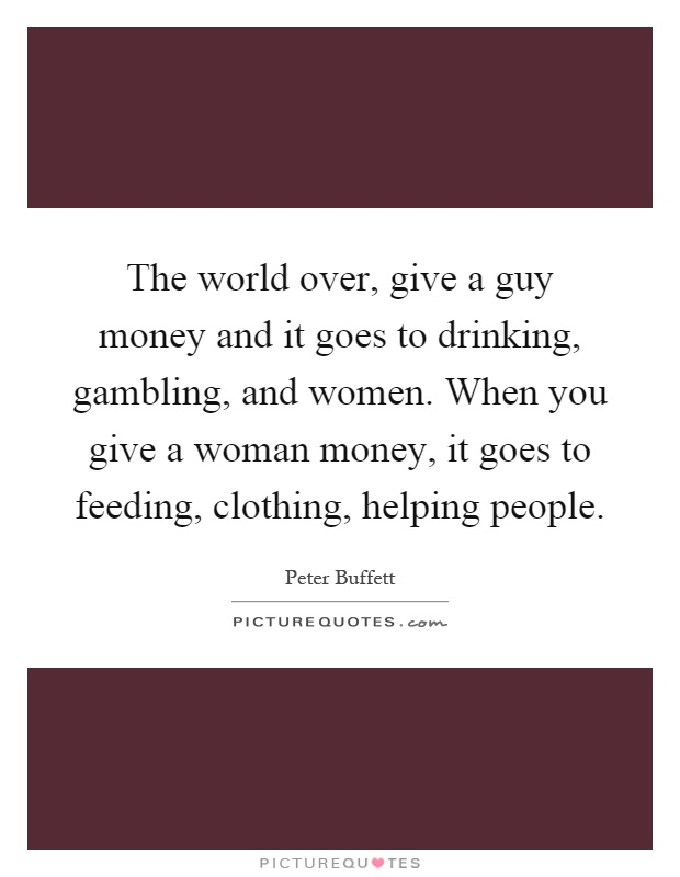 The world over, give a guy money and it goes to drinking, gambling, and women. When you give a woman money, it goes to feeding, clothing, helping people Picture Quote #1