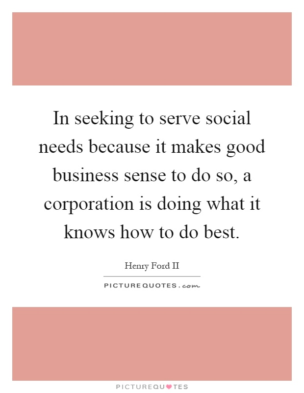 In seeking to serve social needs because it makes good business sense to do so, a corporation is doing what it knows how to do best Picture Quote #1