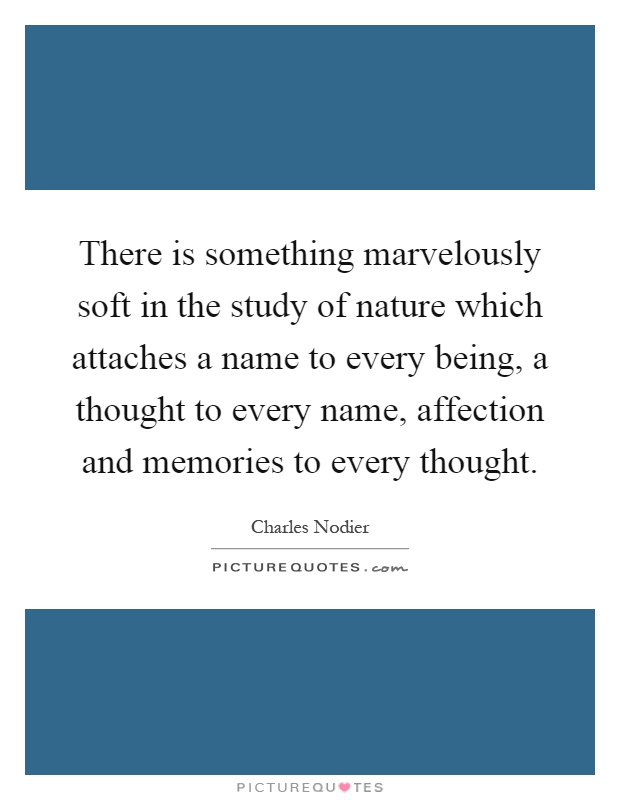 There is something marvelously soft in the study of nature which attaches a name to every being, a thought to every name, affection and memories to every thought Picture Quote #1