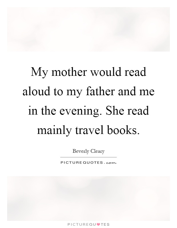 My mother would read aloud to my father and me in the evening. She read mainly travel books Picture Quote #1