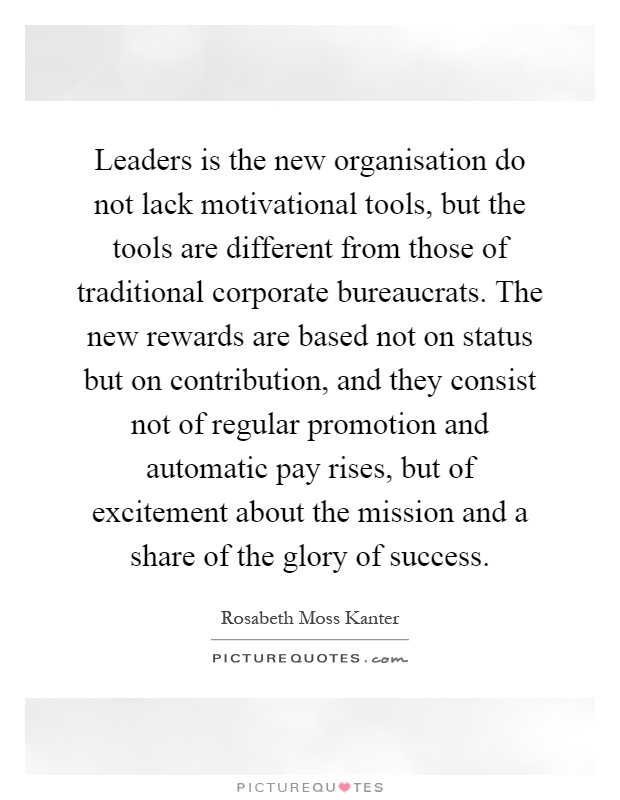 Leaders is the new organisation do not lack motivational tools, but the tools are different from those of traditional corporate bureaucrats. The new rewards are based not on status but on contribution, and they consist not of regular promotion and automatic pay rises, but of excitement about the mission and a share of the glory of success Picture Quote #1