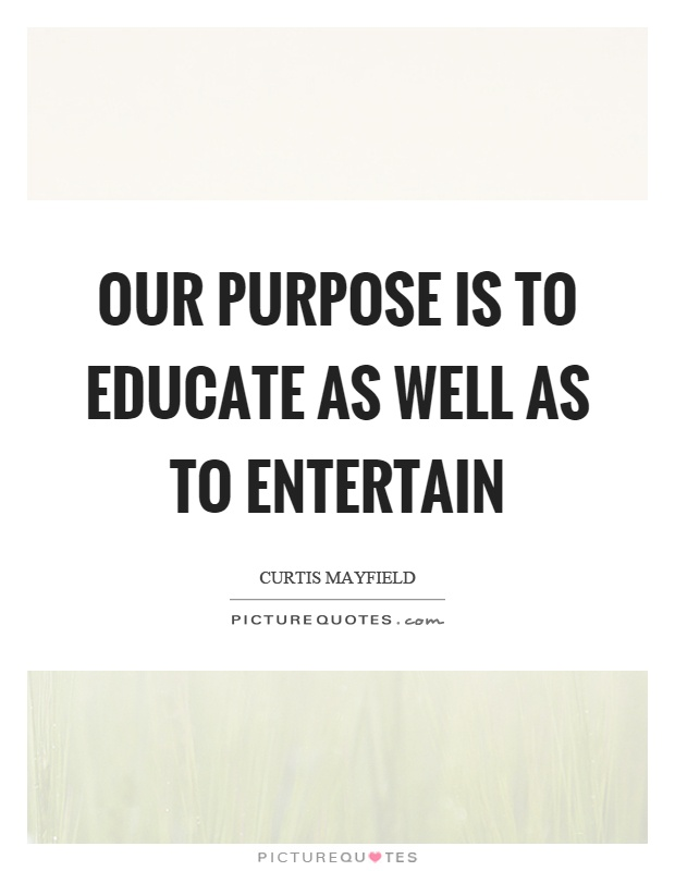 Our purpose is to educate as well as to entertain Picture Quote #1