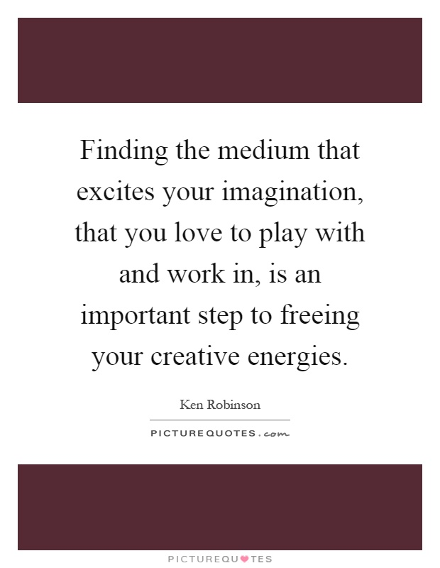 Finding the medium that excites your imagination, that you love to play with and work in, is an important step to freeing your creative energies Picture Quote #1