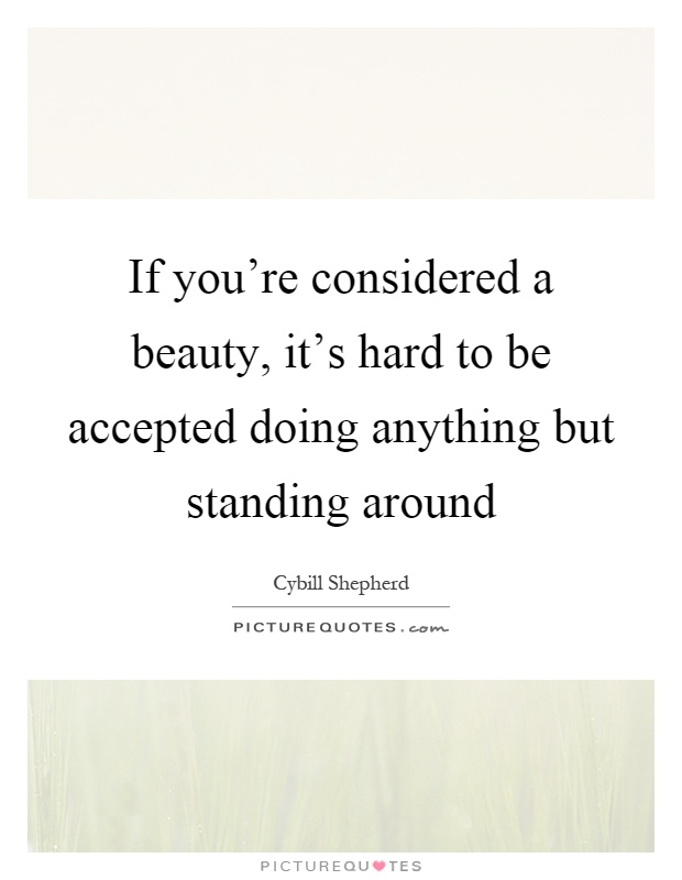 If you're considered a beauty, it's hard to be accepted doing anything but standing around Picture Quote #1
