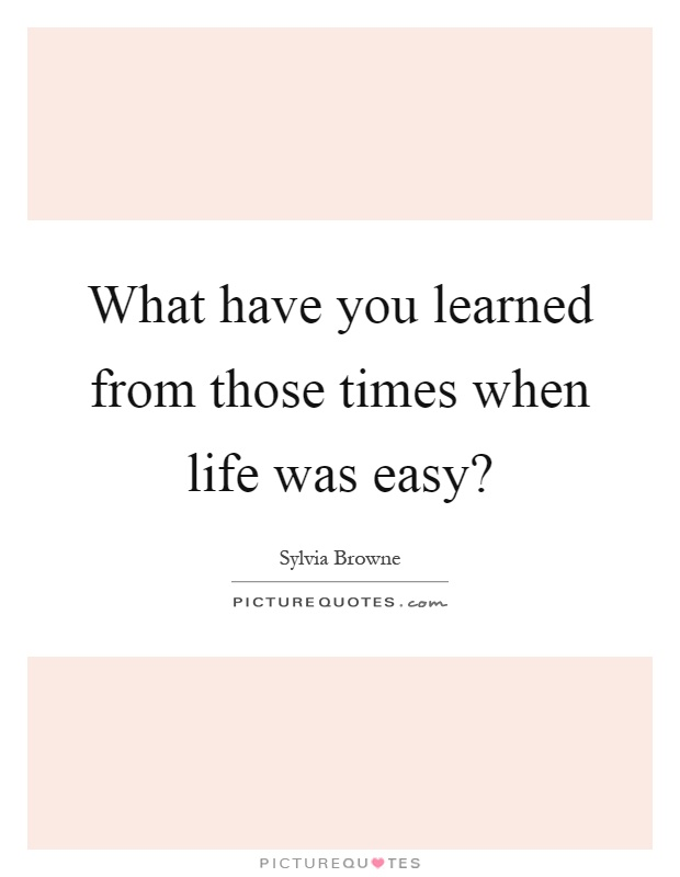 What have you learned from those times when life was easy? Picture Quote #1