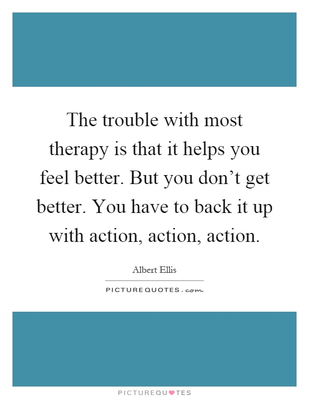 The trouble with most therapy is that it helps you feel better. But you don't get better. You have to back it up with action, action, action Picture Quote #1