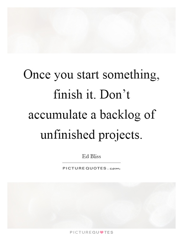 Once you start something, finish it. Don't accumulate a backlog of unfinished projects Picture Quote #1