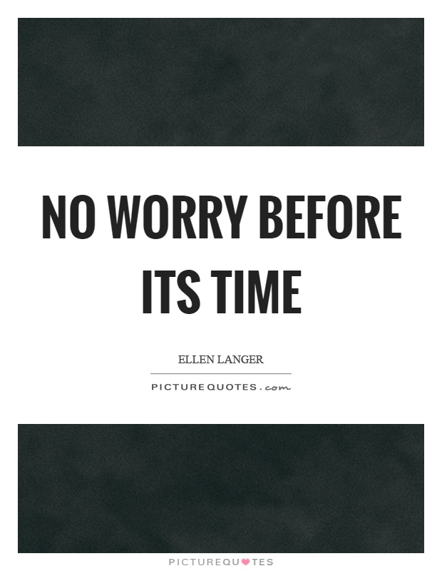No worry before its time Picture Quote #1