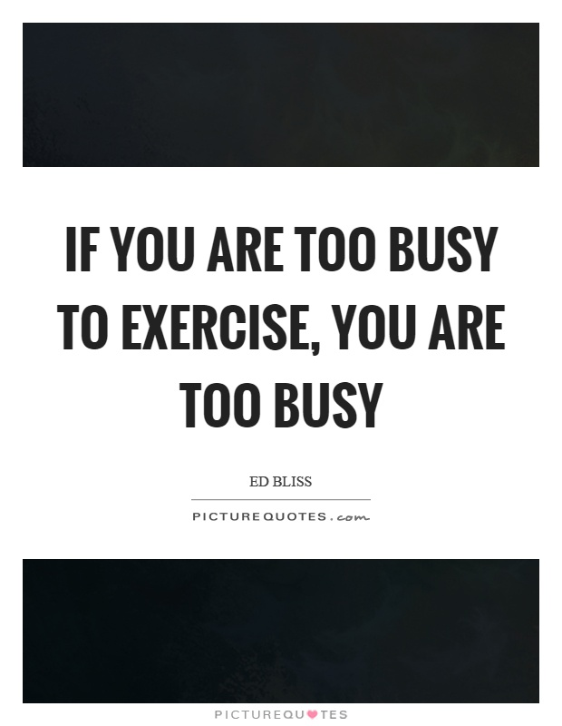 If you are too busy to exercise, you are too busy Picture Quote #1