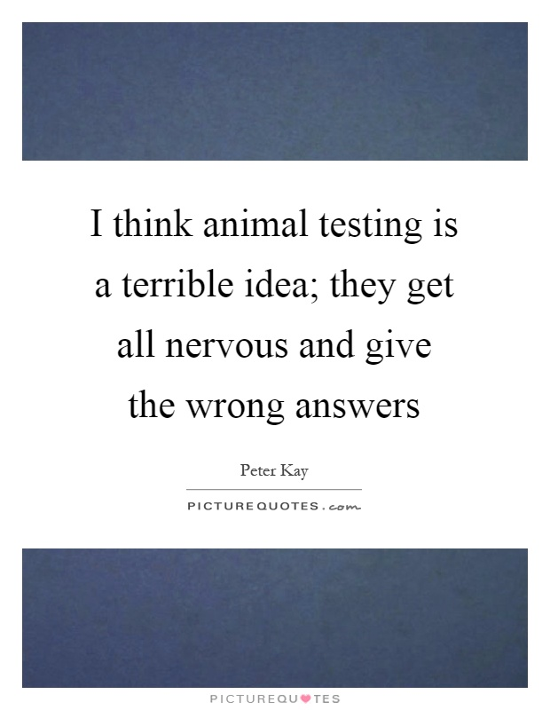 I think animal testing is a terrible idea; they get all nervous and give the wrong answers Picture Quote #1