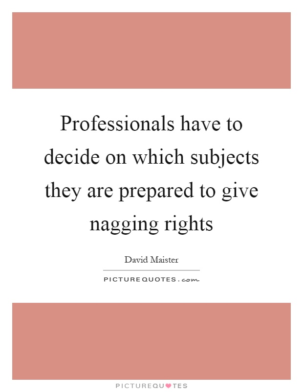 Professionals have to decide on which subjects they are prepared to give nagging rights Picture Quote #1