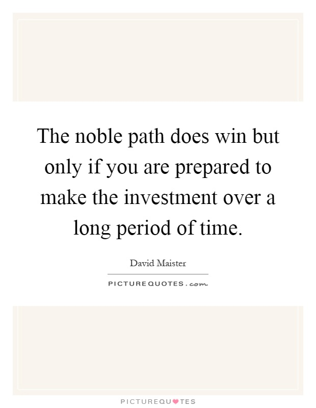 The noble path does win but only if you are prepared to make the investment over a long period of time Picture Quote #1