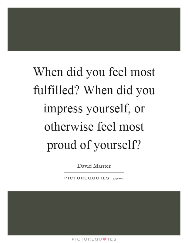 When did you feel most fulfilled? When did you impress yourself, or otherwise feel most proud of yourself? Picture Quote #1