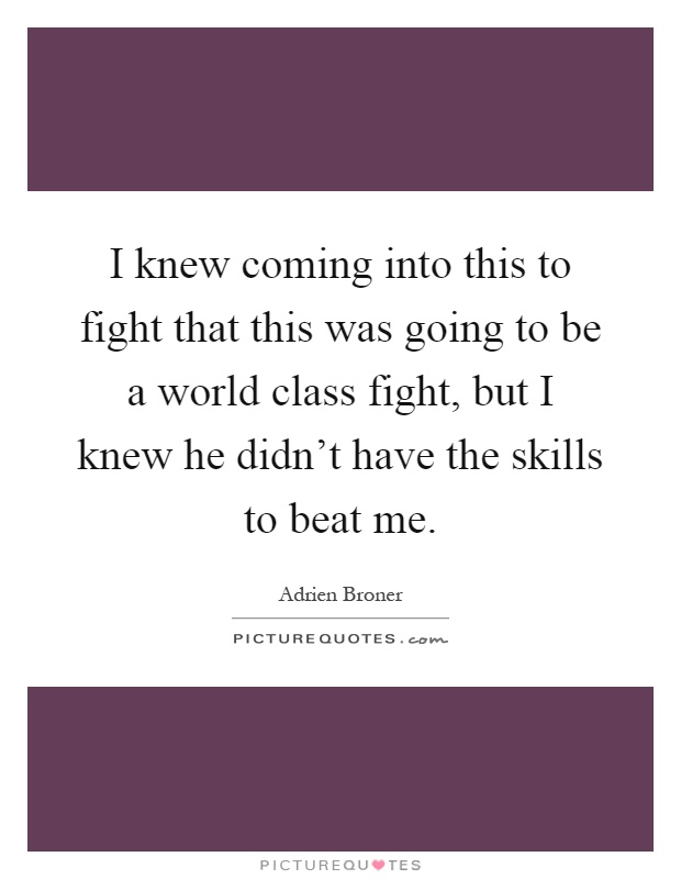 I knew coming into this to fight that this was going to be a world class fight, but I knew he didn't have the skills to beat me Picture Quote #1