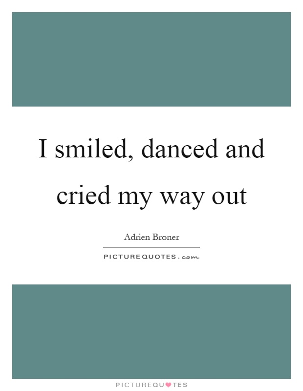 I smiled, danced and cried my way out Picture Quote #1