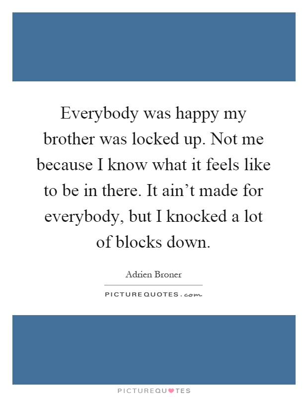 Everybody was happy my brother was locked up. Not me because I know what it feels like to be in there. It ain't made for everybody, but I knocked a lot of blocks down Picture Quote #1