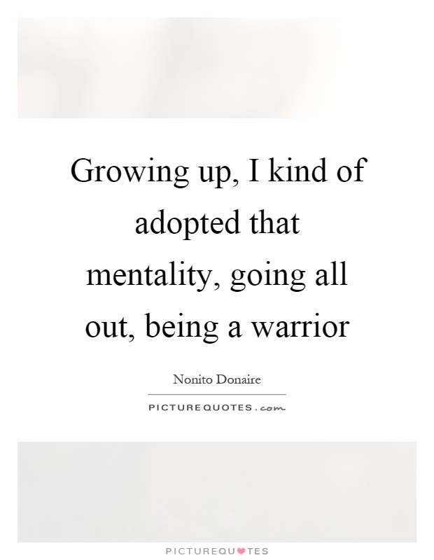 Growing up, I kind of adopted that mentality, going all out, being a warrior Picture Quote #1