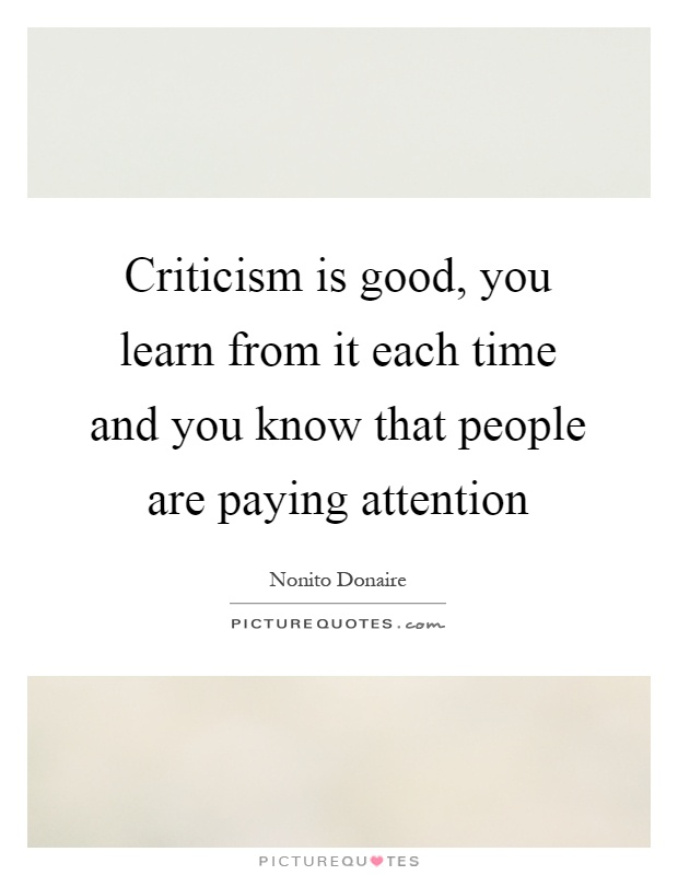 Criticism is good, you learn from it each time and you know that people are paying attention Picture Quote #1